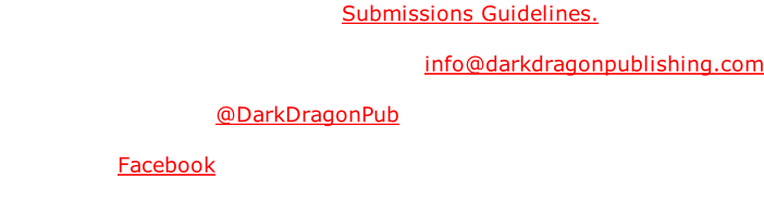 For submissions, please see the Submissions Guidelines.   For all other inquires please email us at info@darkdragonpublishing.com  Find us on Twitter - @DarkDragonPub  Find us on Facebook
